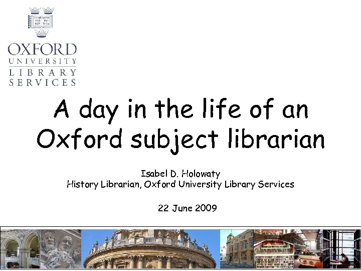 A day in the life of an Oxford subject librarian Isabel D. Holowaty History