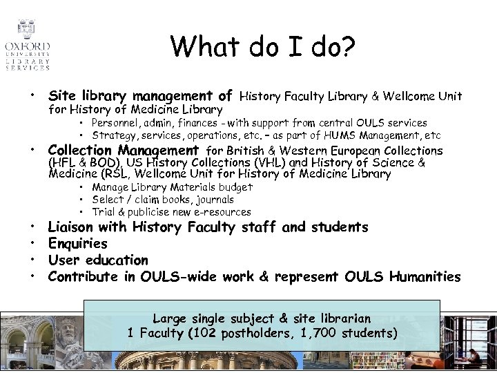What do I do? • Site library management of History Faculty Library & Wellcome