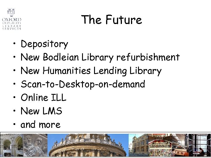 The Future • • Depository New Bodleian Library refurbishment New Humanities Lending Library Scan-to-Desktop-on-demand