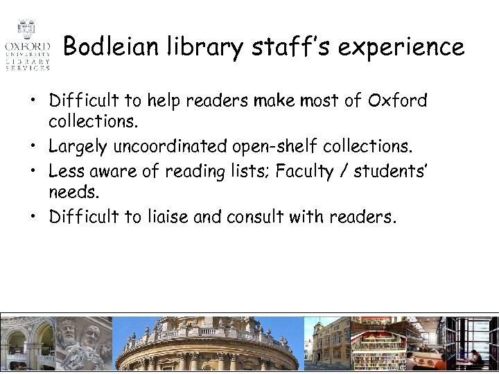 Bodleian library staff's experience • Difficult to help readers make most of Oxford collections.