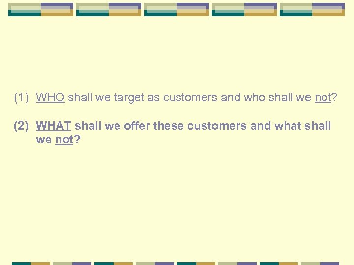 (1) WHO shall we target as customers and who shall we not? (2) WHAT