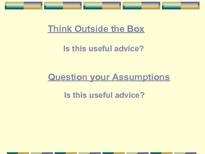 Think Outside the Box Is this useful advice? Question your Assumptions Is this useful