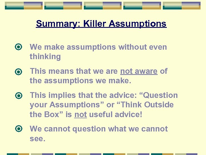 Summary: Killer Assumptions We make assumptions without even thinking This means that we are