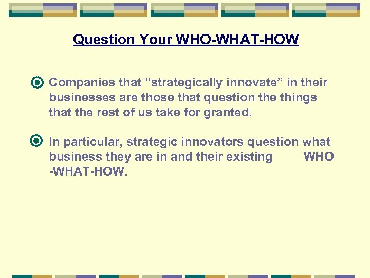 "Question Your WHO-WHAT-HOW Companies that ""strategically innovate"" in their businesses are those that question"