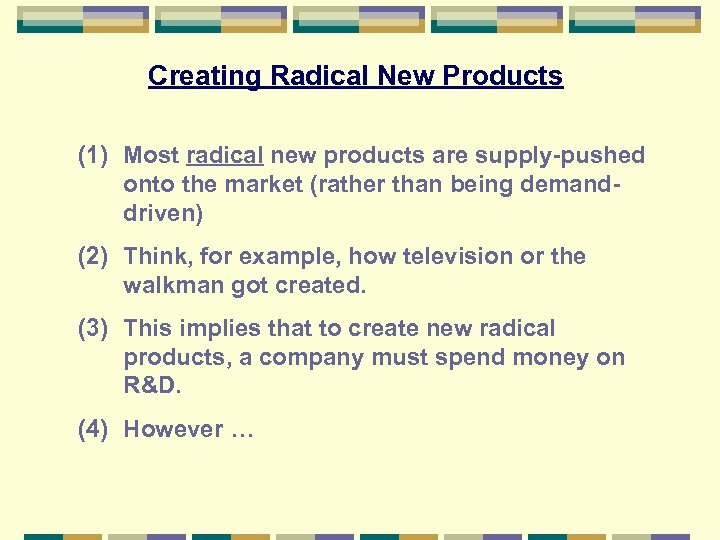 Creating Radical New Products (1) Most radical new products are supply-pushed onto the market