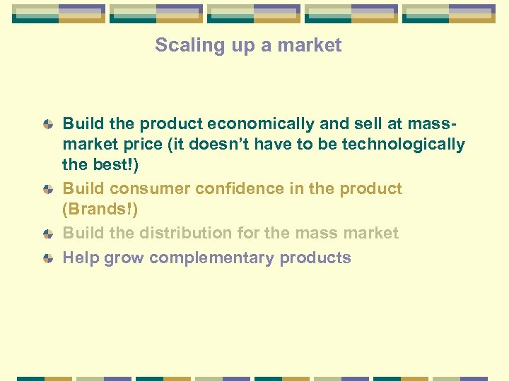 Scaling up a market Build the product economically and sell at massmarket price (it