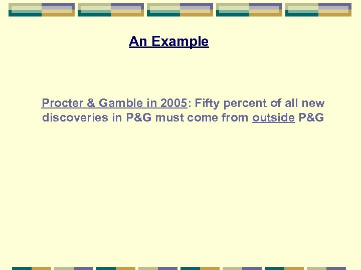 An Example Procter & Gamble in 2005: Fifty percent of all new discoveries in