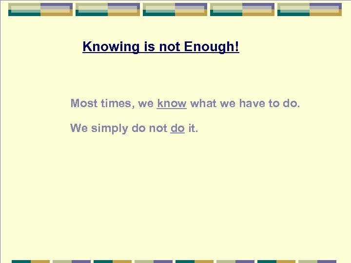 Knowing is not Enough! Most times, we know what we have to do. We