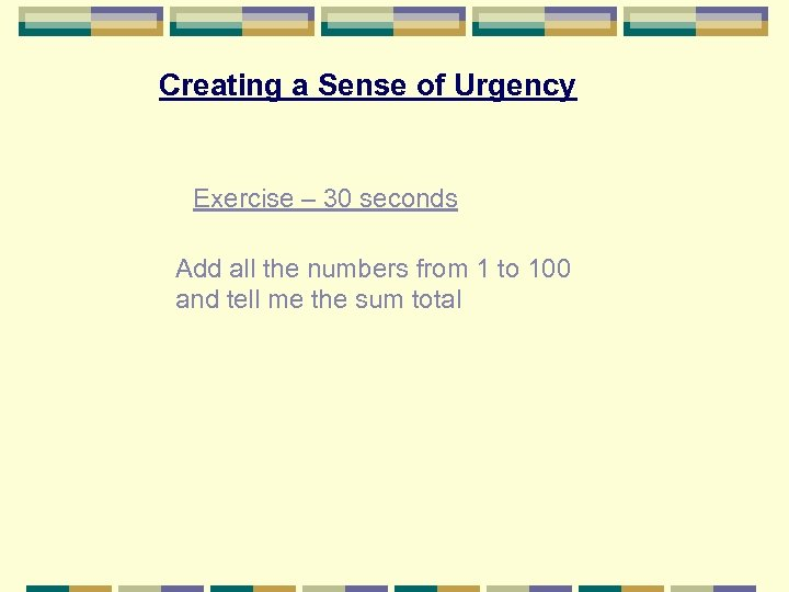 Creating a Sense of Urgency Exercise – 30 seconds Add all the numbers from