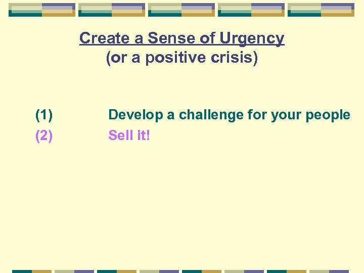 Create a Sense of Urgency (or a positive crisis) (1) (2) Develop a challenge