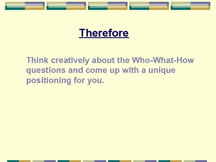 Therefore Think creatively about the Who-What-How questions and come up with a unique positioning