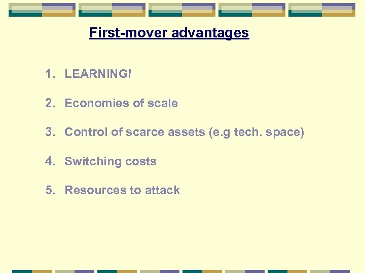 First-mover advantages 1. LEARNING! 2. Economies of scale 3. Control of scarce assets (e.