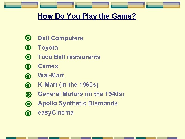How Do You Play the Game? Dell Computers Toyota Taco Bell restaurants Cemex Wal-Mart