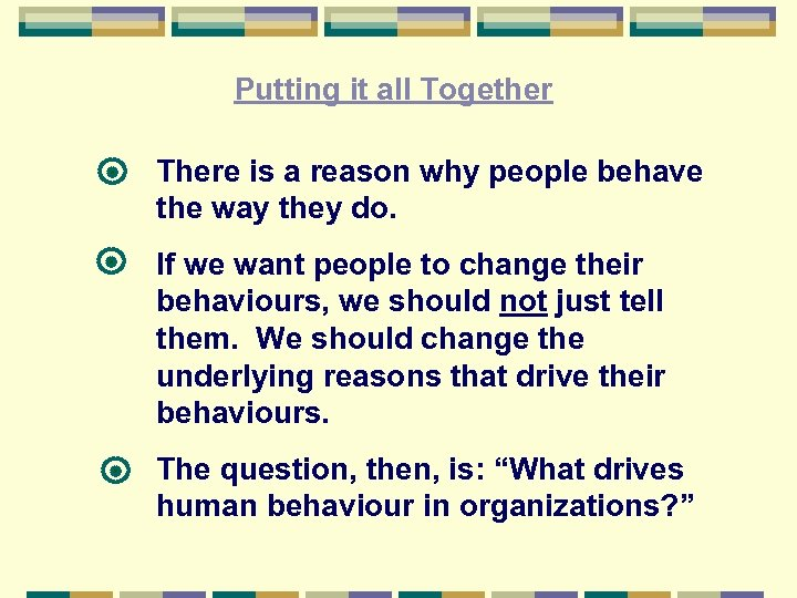 Putting it all Together There is a reason why people behave the way they