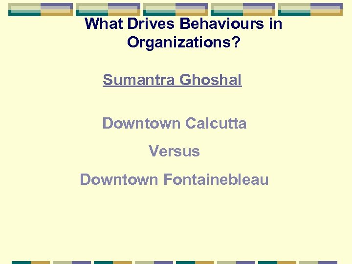 What Drives Behaviours in Organizations? Sumantra Ghoshal Downtown Calcutta Versus Downtown Fontainebleau