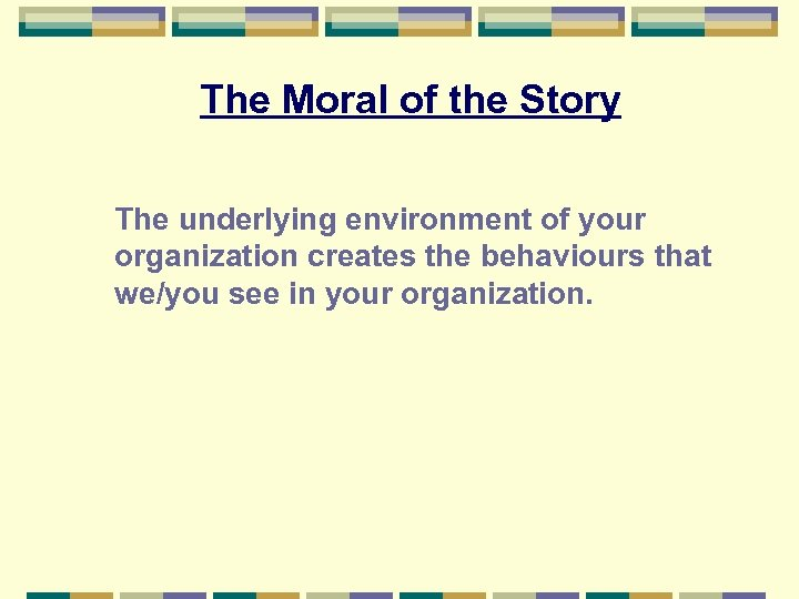 The Moral of the Story The underlying environment of your organization creates the behaviours