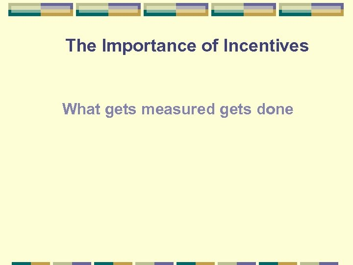 The Importance of Incentives What gets measured gets done
