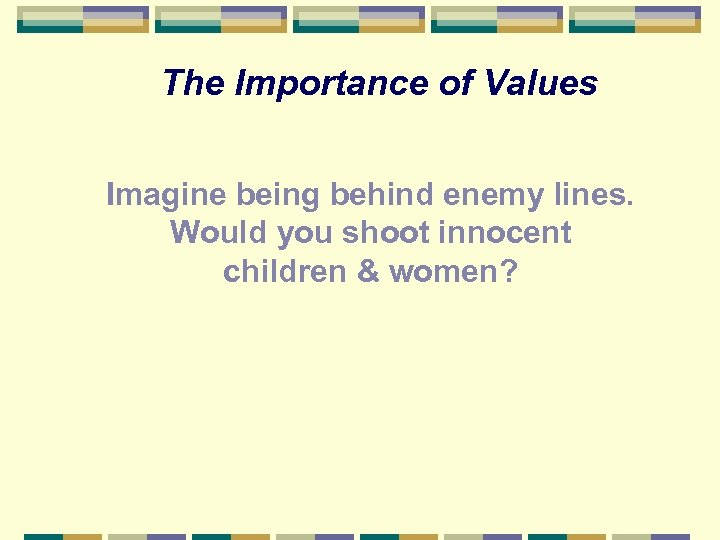 The Importance of Values Imagine being behind enemy lines. Would you shoot innocent children