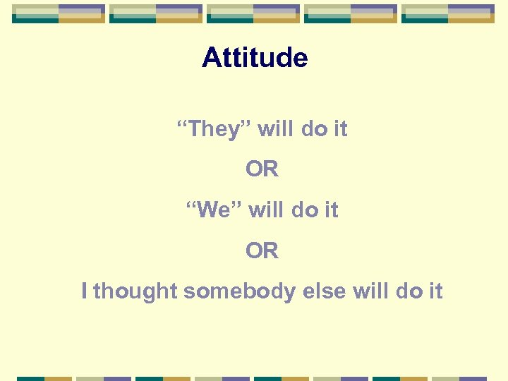 "Attitude ""They"" will do it OR ""We"" will do it OR I thought somebody"