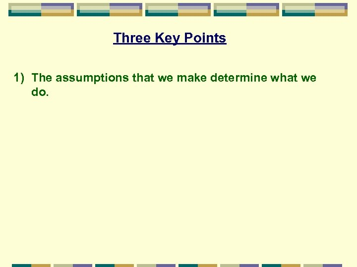 Three Key Points 1) The assumptions that we make determine what we do.