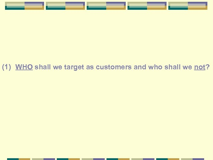 (1) WHO shall we target as customers and who shall we not?