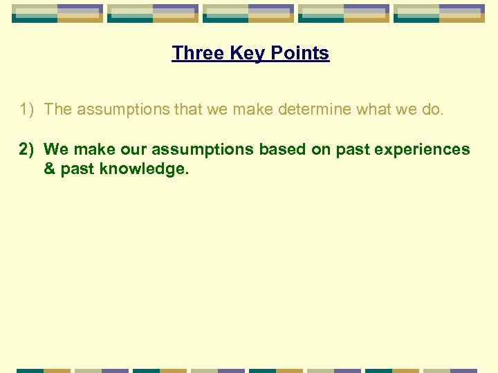 Three Key Points 1) The assumptions that we make determine what we do. 2)