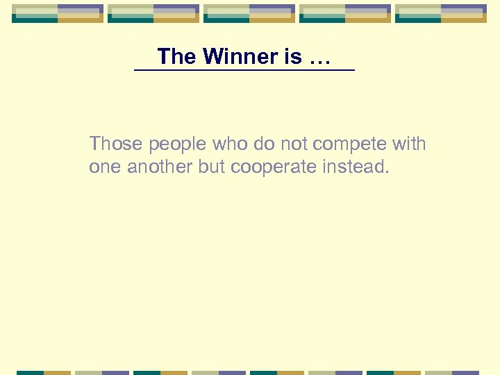 The Winner is … Those people who do not compete with one another but