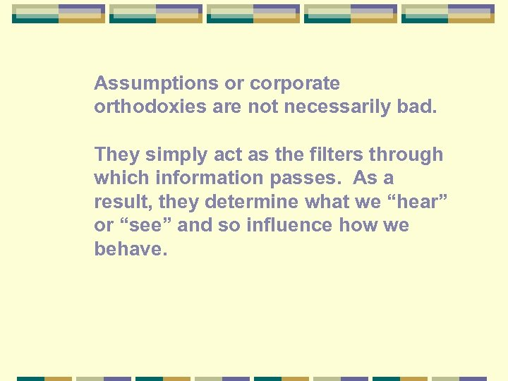 Assumptions or corporate orthodoxies are not necessarily bad. They simply act as the filters