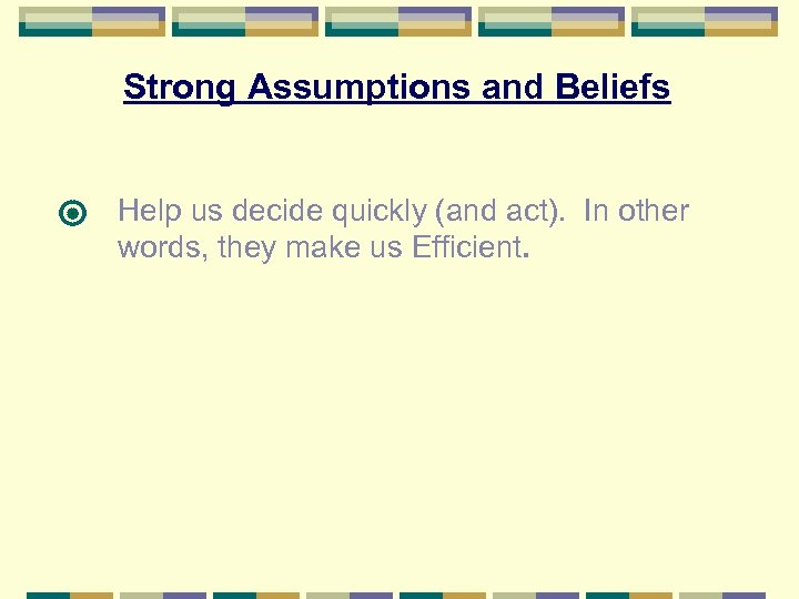 Strong Assumptions and Beliefs Help us decide quickly (and act). In other words, they