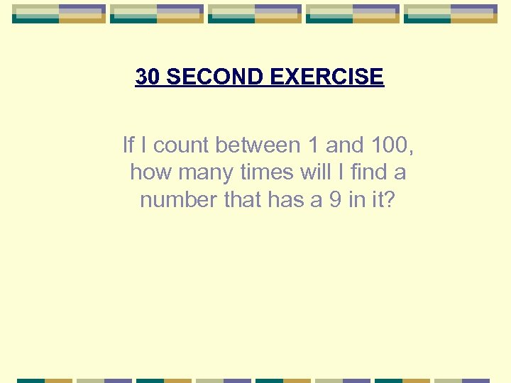 30 SECOND EXERCISE If I count between 1 and 100, how many times will