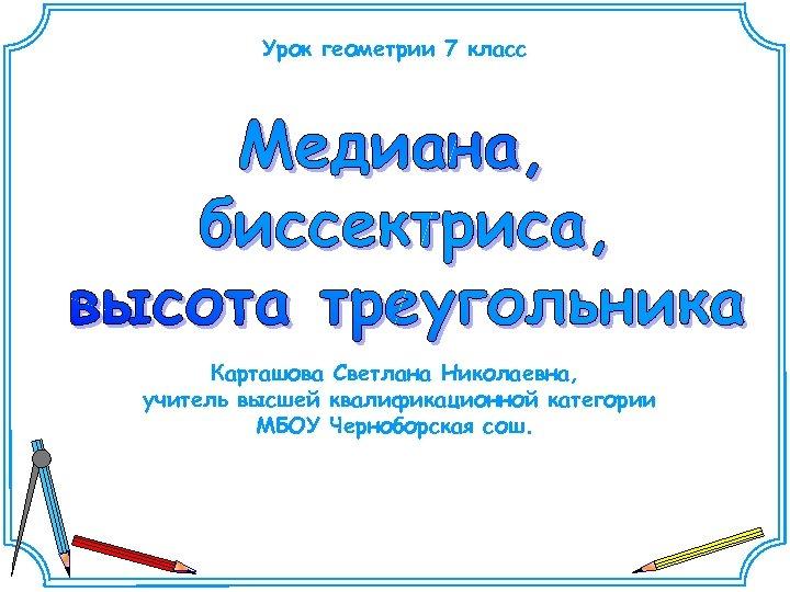 Урок геометрии 7 класс Карташова Светлана Николаевна, учитель высшей квалификационной категории МБОУ Черноборская сош.