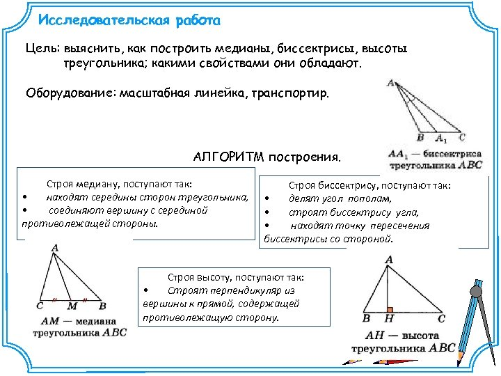 Исследовательская работа Цель: выяснить, как построить медианы, биссектрисы, высоты треугольника; какими свойствами они обладают.