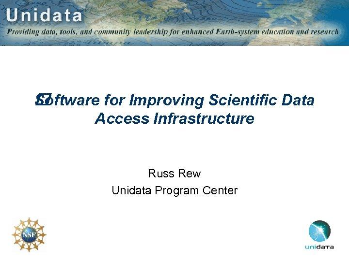 Software for Improving Scientific Data Access Infrastructure Russ Rew Unidata Program Center