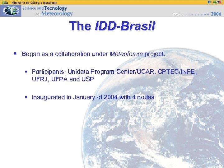 The IDD-Brasil § Began as a collaboration under Meteoforum project. § Participants: Unidata Program