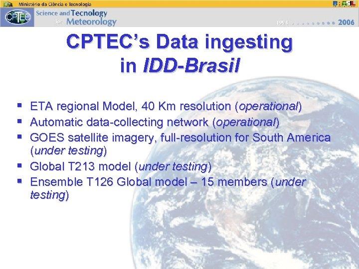 CPTEC's Data ingesting in IDD-Brasil § ETA regional Model, 40 Km resolution (operational) §
