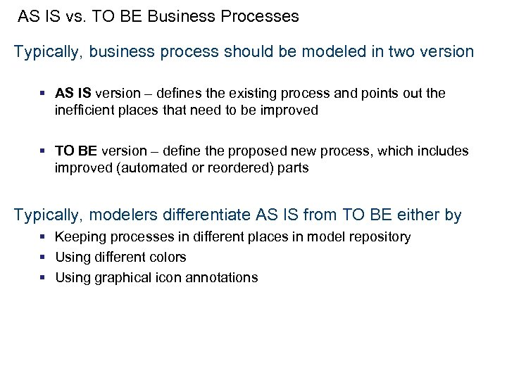 AS IS vs. TO BE Business Processes Typically, business process should be modeled in