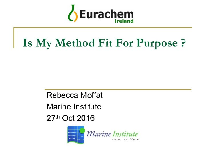 Is My Method Fit For Purpose ? Rebecca Moffat Marine Institute 27 th Oct