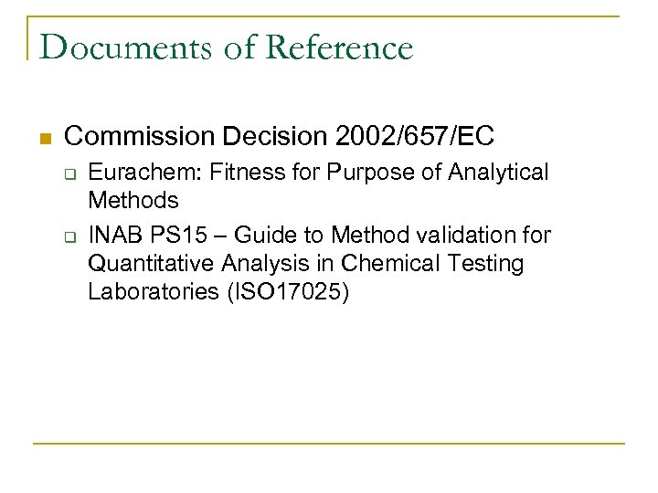 Documents of Reference n Commission Decision 2002/657/EC q q Eurachem: Fitness for Purpose of