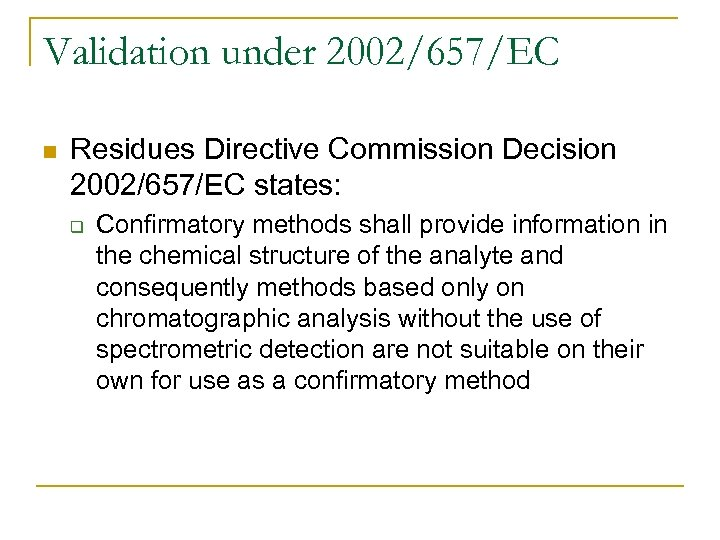 Validation under 2002/657/EC n Residues Directive Commission Decision 2002/657/EC states: q Confirmatory methods shall