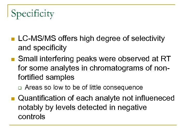 Specificity n n LC-MS/MS offers high degree of selectivity and specificity Small interfering peaks