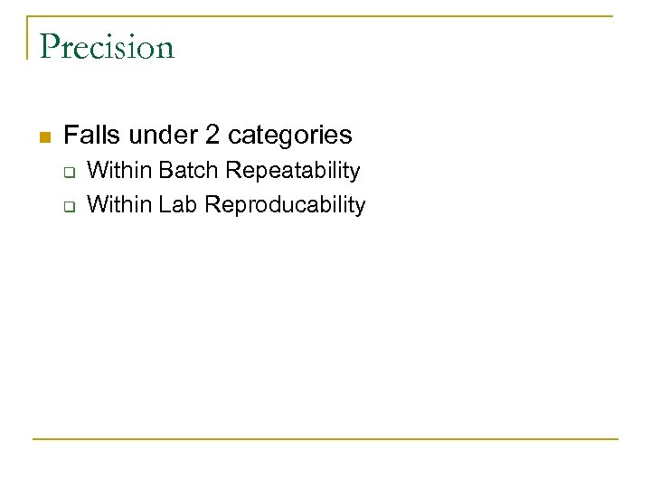 Precision n Falls under 2 categories q q Within Batch Repeatability Within Lab Reproducability