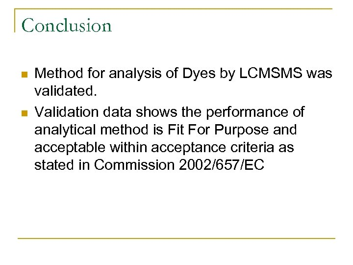 Conclusion n n Method for analysis of Dyes by LCMSMS was validated. Validation data