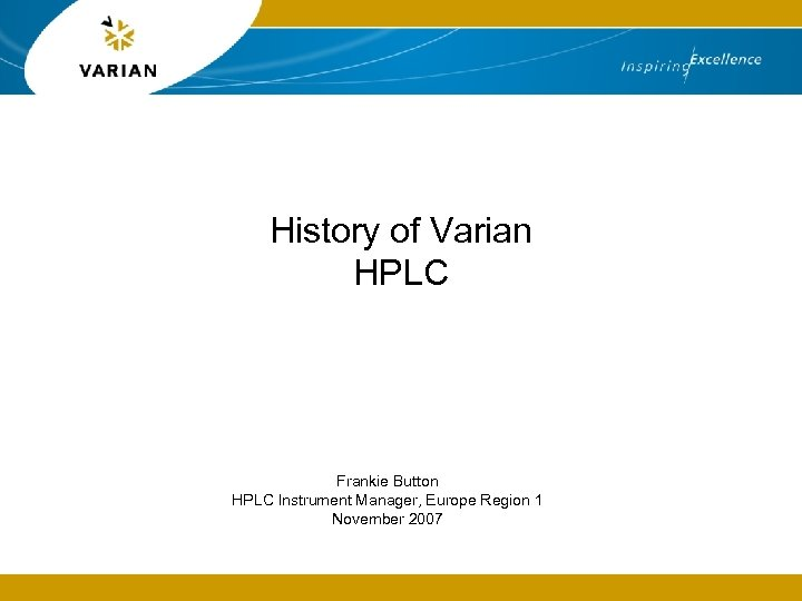 History of Varian HPLC Frankie Button HPLC Instrument Manager, Europe Region 1 November 2007