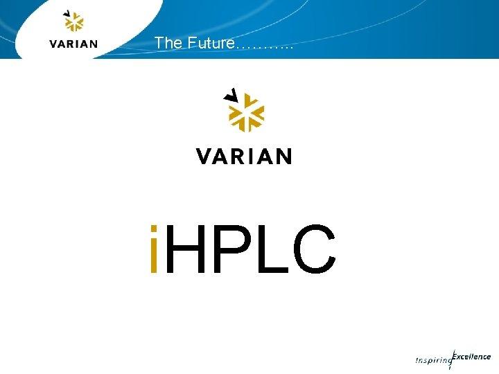 The Future………. . i. HPLC