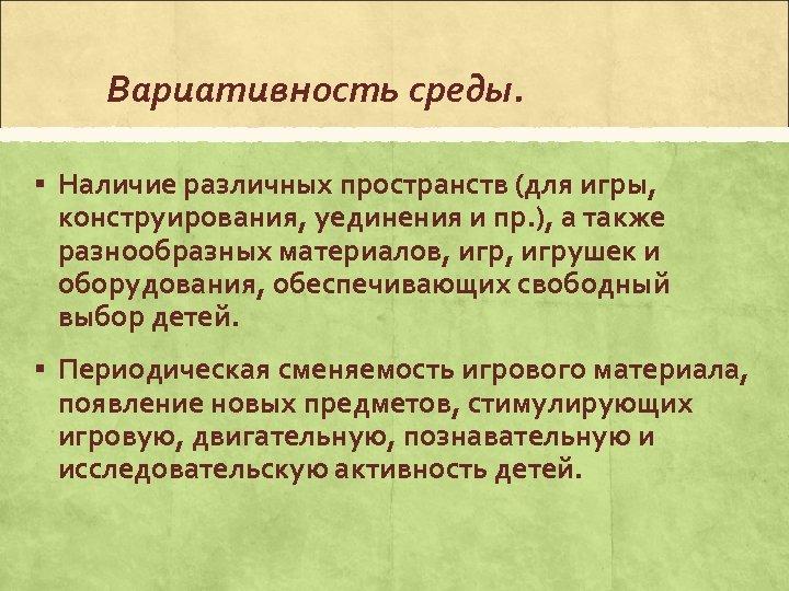 Вариативность среды. § Наличие различных пространств (для игры, конструирования, уединения и пр. ), а