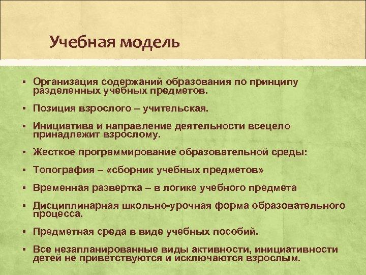 Учебная модель § Организация содержаний образования по принципу разделенных учебных предметов. § Позиция взрослого