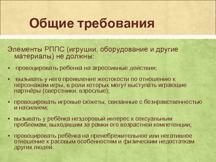 Общие требования Элементы РППС (игрушки, оборудование и другие материалы) не должны: § провоцировать ребенка