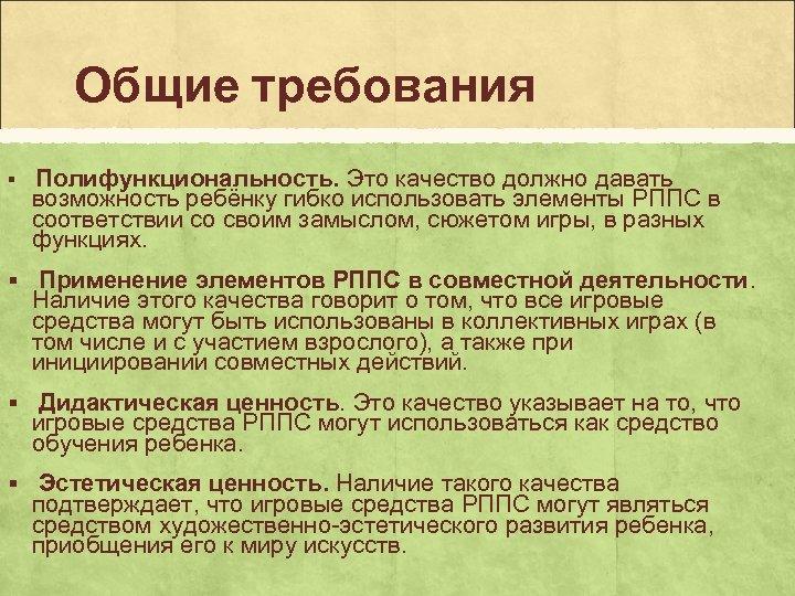 Общие требования § Полифункциональность. Это качество должно давать возможность ребёнку гибко использовать элементы РППС