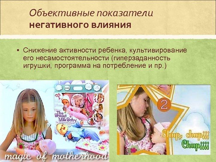 Объективные показатели негативного влияния § Снижение активности ребенка, культивирование его несамостоятельности (гиперзаданность игрушки, программа