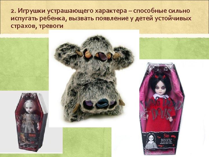2. Игрушки устрашающего характера – способные сильно испугать ребенка, вызвать появление у детей устойчивых